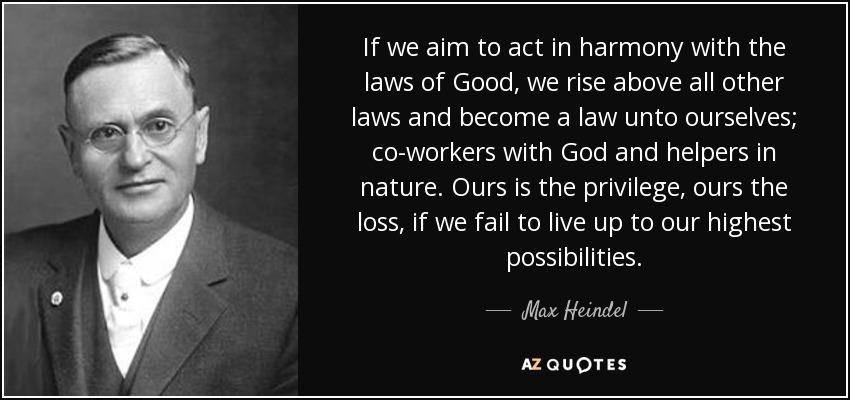 If we aim to act in harmony with the laws of Good, we rise above all other laws and become a law unto ourselves; co-workers with God and helpers in nature. Ours is the privilege, ours the loss, if we fail to live up to our highest possibilities. - Max Heindel
