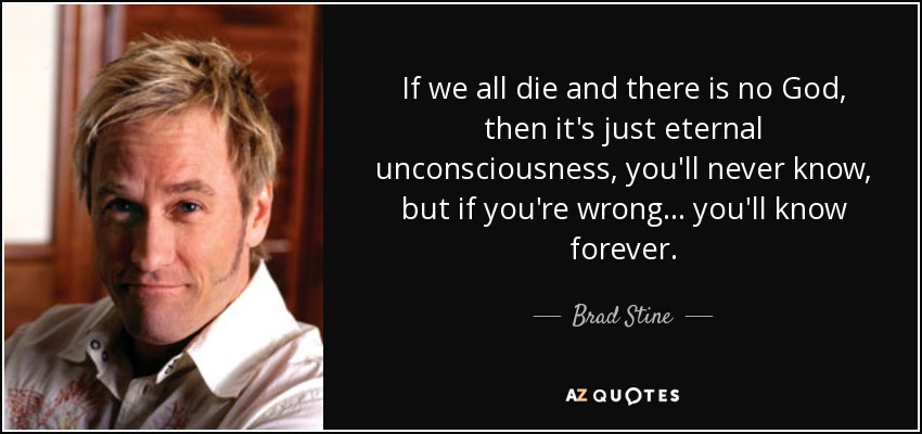 If we all die and there is no God, then it's just eternal unconsciousness, you'll never know, but if you're wrong... you'll know forever. - Brad Stine