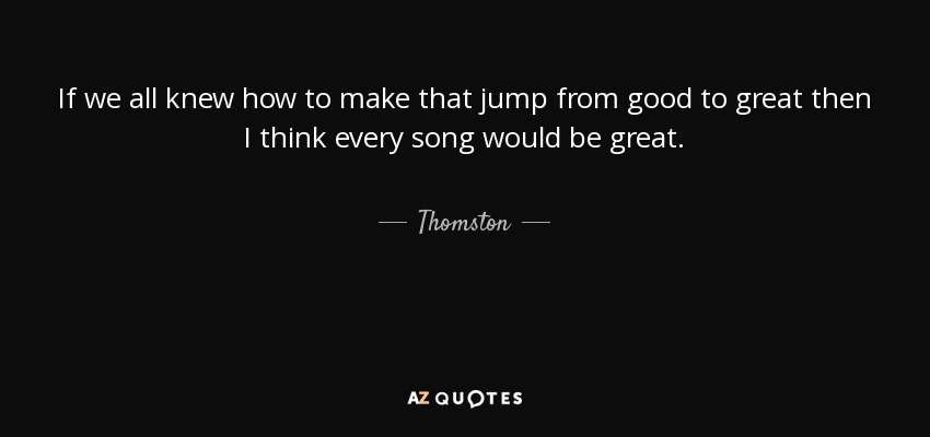 Thomston Quote If We All Knew How To Make That Jump From Amazing Good To Great Quotes