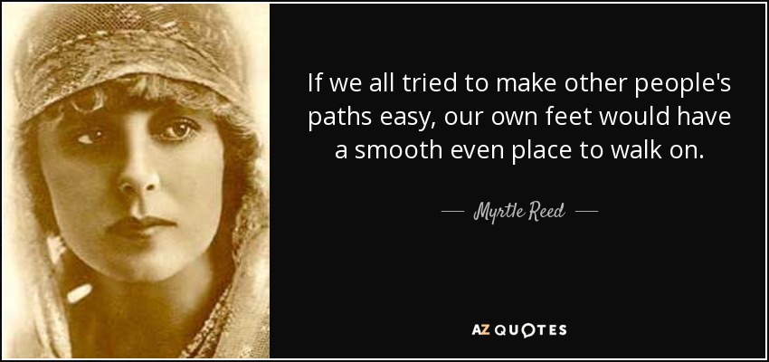 If we all tried to make other people's paths easy, our own feet would have a smooth even place to walk on. - Myrtle Reed