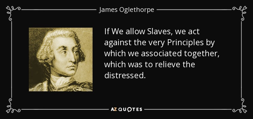 If We allow Slaves, we act against the very Principles by which we associated together, which was to relieve the distressed. - James Oglethorpe