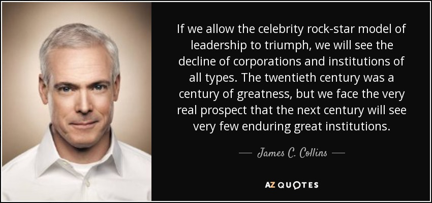 If we allow the celebrity rock-star model of leadership to triumph, we will see the decline of corporations and institutions of all types. The twentieth century was a century of greatness, but we face the very real prospect that the next century will see very few enduring great institutions. - James C. Collins