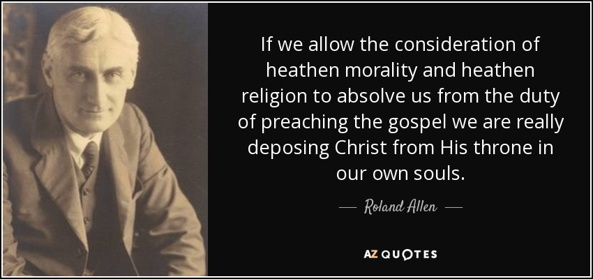 If we allow the consideration of heathen morality and heathen religion to absolve us from the duty of preaching the gospel we are really deposing Christ from His throne in our own souls. - Roland Allen