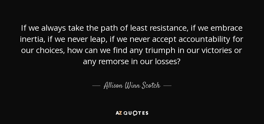 If we always take the path of least resistance, if we embrace inertia, if we never leap, if we never accept accountability for our choices, how can we find any triumph in our victories or any remorse in our losses? - Allison Winn Scotch