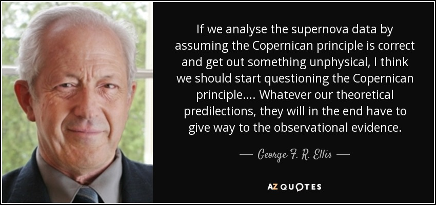 If we analyse the supernova data by assuming the Copernican principle is correct and get out something unphysical, I think we should start questioning the Copernican principle…. Whatever our theoretical predilections, they will in the end have to give way to the observational evidence. - George F. R. Ellis