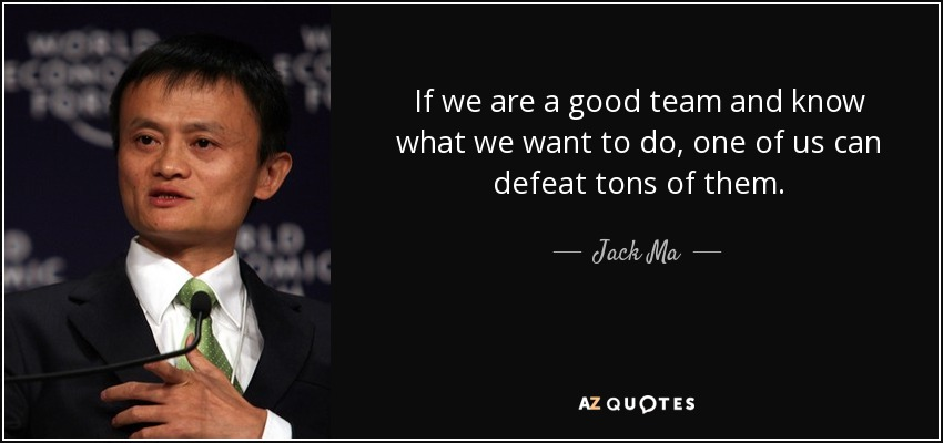 If we are a good team and know what we want to do, one of us can defeat tons of them. - Jack Ma