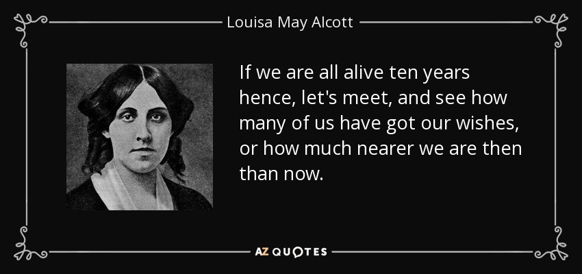 If we are all alive ten years hence, let's meet, and see how many of us have got our wishes, or how much nearer we are then than now. - Louisa May Alcott