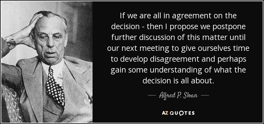 If we are all in agreement on the decision - then I propose we postpone further discussion of this matter until our next meeting to give ourselves time to develop disagreement and perhaps gain some understanding of what the decision is all about. - Alfred P. Sloan