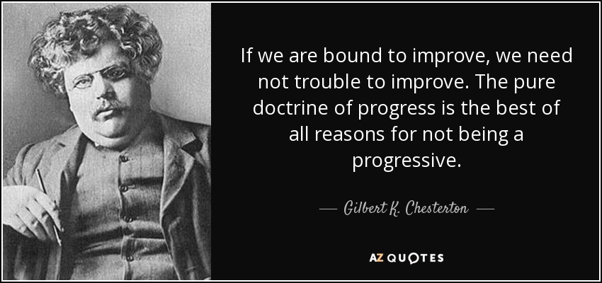 If we are bound to improve, we need not trouble to improve. The pure doctrine of progress is the best of all reasons for not being a progressive. - Gilbert K. Chesterton