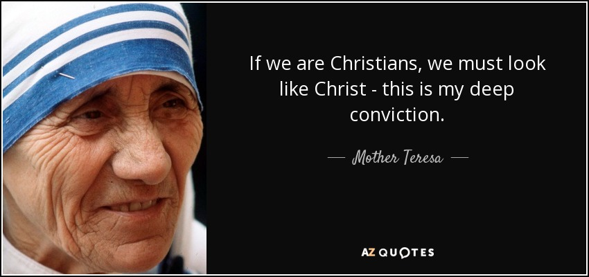 If we are Christians, we must look like Christ - this is my deep conviction. - Mother Teresa