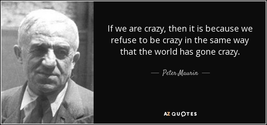 If we are crazy, then it is because we refuse to be crazy in the same way that the world has gone crazy. - Peter Maurin
