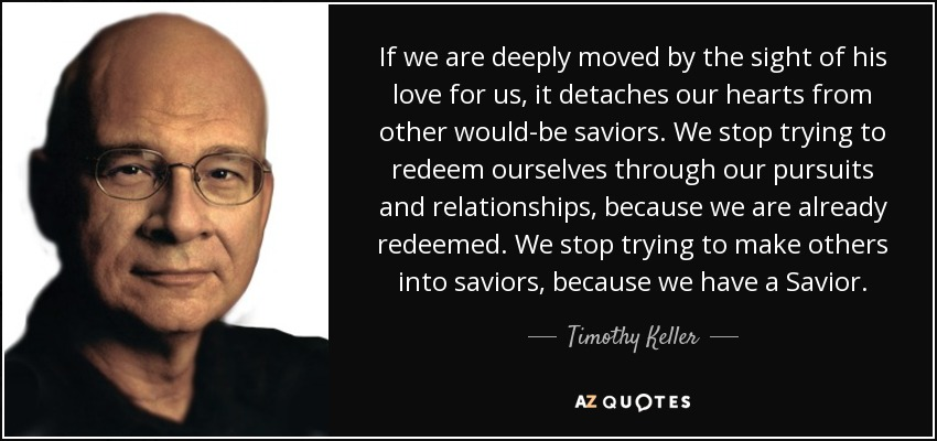 If we are deeply moved by the sight of his love for us, it detaches our hearts from other would-be saviors. We stop trying to redeem ourselves through our pursuits and relationships, because we are already redeemed. We stop trying to make others into saviors, because we have a Savior. - Timothy Keller