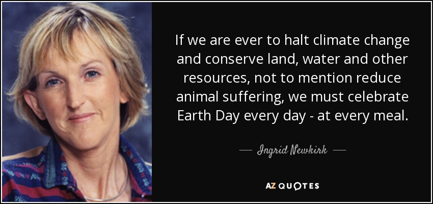 If we are ever to halt climate change and conserve land, water and other resources, not to mention reduce animal suffering, we must celebrate Earth Day every day - at every meal. - Ingrid Newkirk