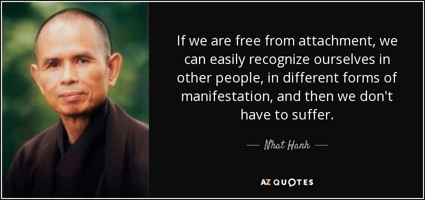 If we are free from attachment, we can easily recognize ourselves in other people, in different forms of manifestation, and then we don't have to suffer. - Nhat Hanh