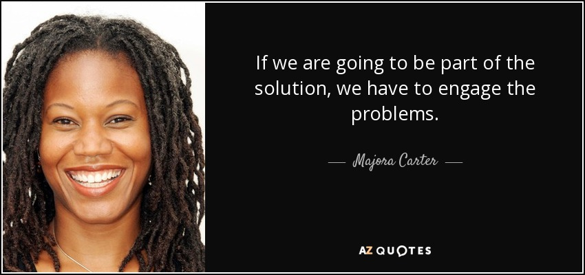 If we are going to be part of the solution, we have to engage the problems. - Majora Carter