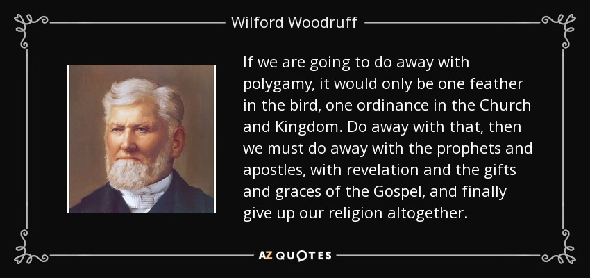 If we are going to do away with polygamy, it would only be one feather in the bird, one ordinance in the Church and Kingdom. Do away with that, then we must do away with the prophets and apostles, with revelation and the gifts and graces of the Gospel, and finally give up our religion altogether. - Wilford Woodruff
