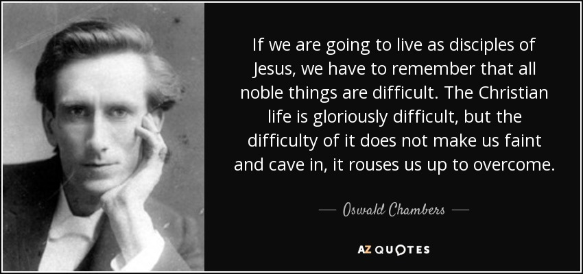 If we are going to live as disciples of Jesus, we have to remember that all noble things are difficult. The Christian life is gloriously difficult, but the difficulty of it does not make us faint and cave in, it rouses us up to overcome. - Oswald Chambers