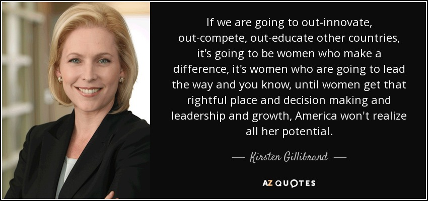 If we are going to out-innovate, out-compete, out-educate other countries, it's going to be women who make a difference, it's women who are going to lead the way and you know, until women get that rightful place and decision making and leadership and growth, America won't realize all her potential. - Kirsten Gillibrand