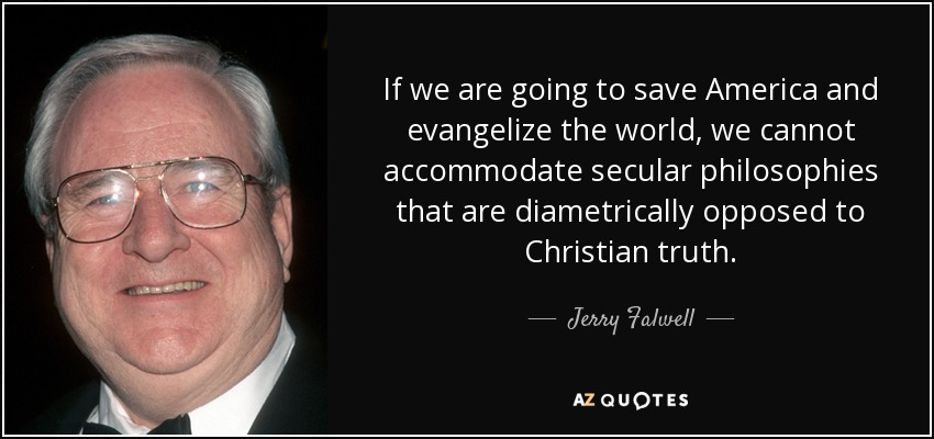 If we are going to save America and evangelize the world, we cannot accommodate secular philosophies that are diametrically opposed to Christian truth. - Jerry Falwell