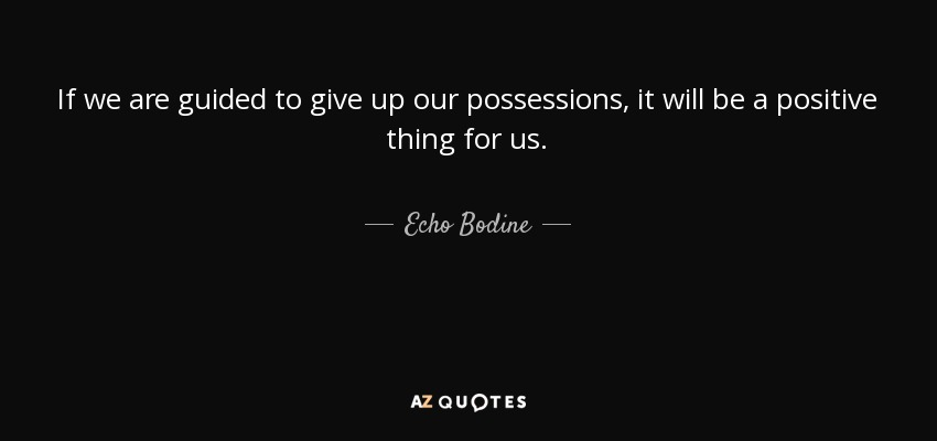 If we are guided to give up our possessions, it will be a positive thing for us. - Echo Bodine