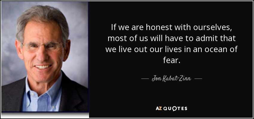 If we are honest with ourselves, most of us will have to admit that we live out our lives in an ocean of fear. - Jon Kabat-Zinn