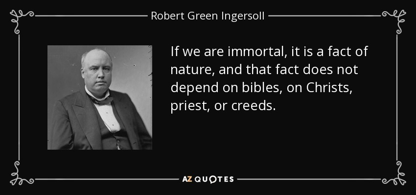 If we are immortal, it is a fact of nature, and that fact does not depend on bibles, on Christs, priest, or creeds. - Robert Green Ingersoll