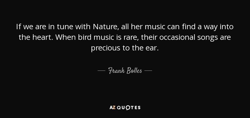 If we are in tune with Nature, all her music can find a way into the heart. When bird music is rare, their occasional songs are precious to the ear. - Frank Bolles