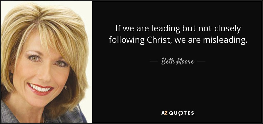 If we are leading but not closely following Christ, we are misleading. - Beth Moore