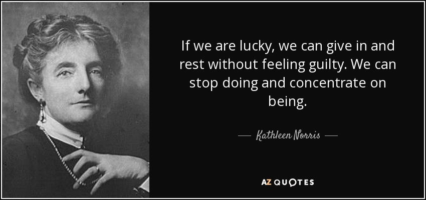 If we are lucky, we can give in and rest without feeling guilty. We can stop doing and concentrate on being. - Kathleen Norris