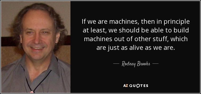 If we are machines, then in principle at least, we should be able to build machines out of other stuff, which are just as alive as we are. - Rodney Brooks