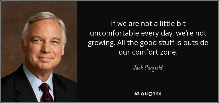If we are not a little bit uncomfortable every day, we're not growing. All the good stuff is outside our comfort zone. - Jack Canfield