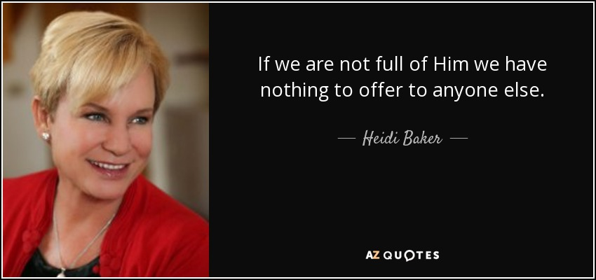 If we are not full of Him we have nothing to offer to anyone else. - Heidi Baker
