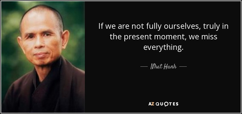 If we are not fully ourselves, truly in the present moment, we miss everything. - Nhat Hanh