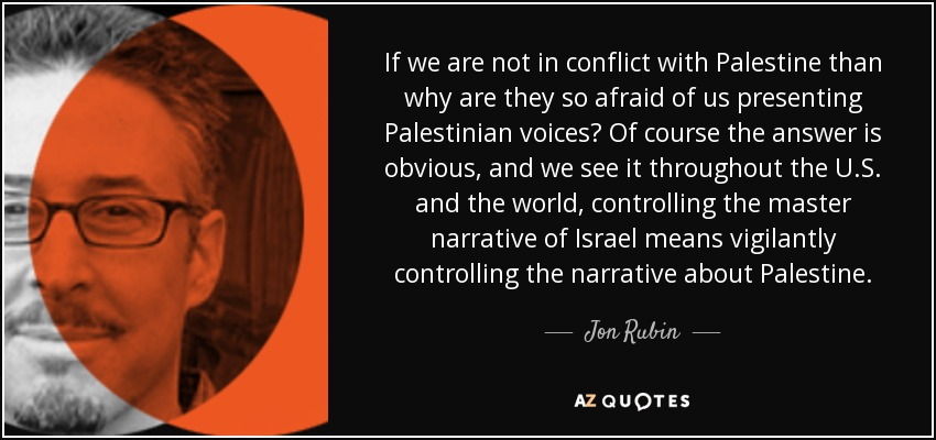 If we are not in conflict with Palestine than why are they so afraid of us presenting Palestinian voices? Of course the answer is obvious, and we see it throughout the U.S. and the world, controlling the master narrative of Israel means vigilantly controlling the narrative about Palestine. - Jon Rubin