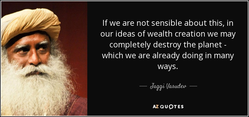 If we are not sensible about this, in our ideas of wealth creation we may completely destroy the planet - which we are already doing in many ways. - Jaggi Vasudev