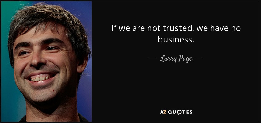 If we are not trusted, we have no business. - Larry Page