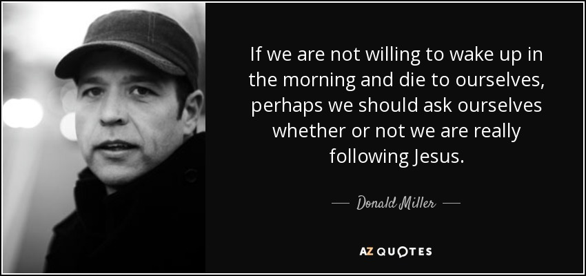 If we are not willing to wake up in the morning and die to ourselves, perhaps we should ask ourselves whether or not we are really following Jesus. - Donald Miller