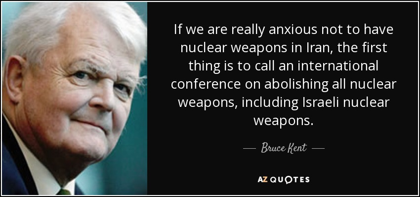 If we are really anxious not to have nuclear weapons in Iran, the first thing is to call an international conference on abolishing all nuclear weapons, including Israeli nuclear weapons. - Bruce Kent