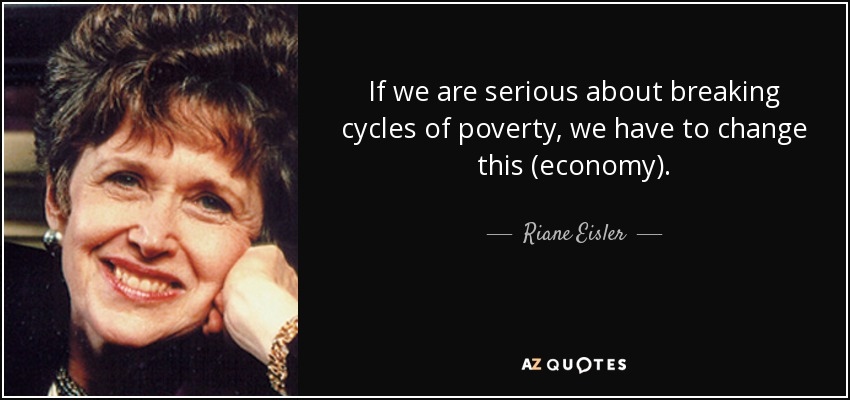 If we are serious about breaking cycles of poverty, we have to change this (economy). - Riane Eisler