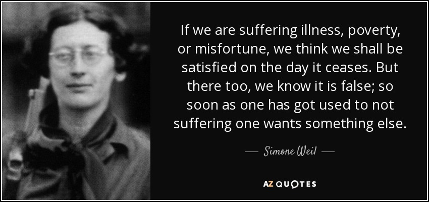 If we are suffering illness, poverty, or misfortune, we think we shall be satisfied on the day it ceases. But there too, we know it is false; so soon as one has got used to not suffering one wants something else. - Simone Weil