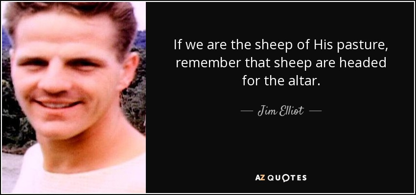 If we are the sheep of His pasture, remember that sheep are headed for the altar. - Jim Elliot