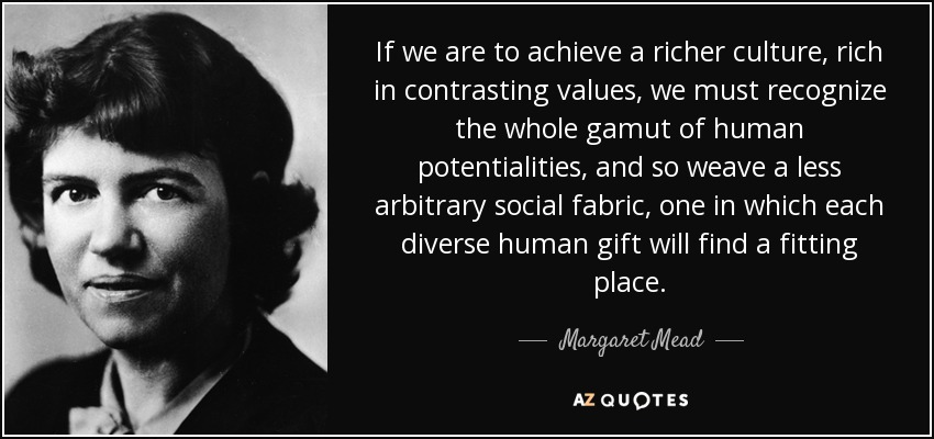 If we are to achieve a richer culture, rich in contrasting values, we must recognize the whole gamut of human potentialities, and so weave a less arbitrary social fabric, one in which each diverse human gift will find a fitting place. - Margaret Mead
