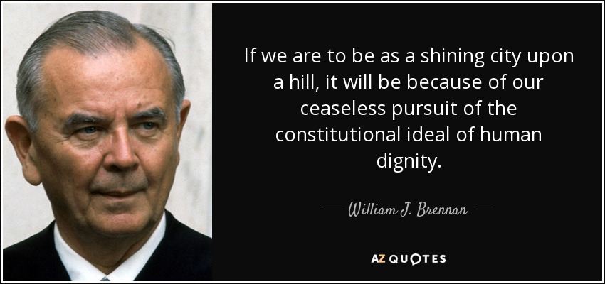 If we are to be as a shining city upon a hill, it will be because of our ceaseless pursuit of the constitutional ideal of human dignity. - William J. Brennan