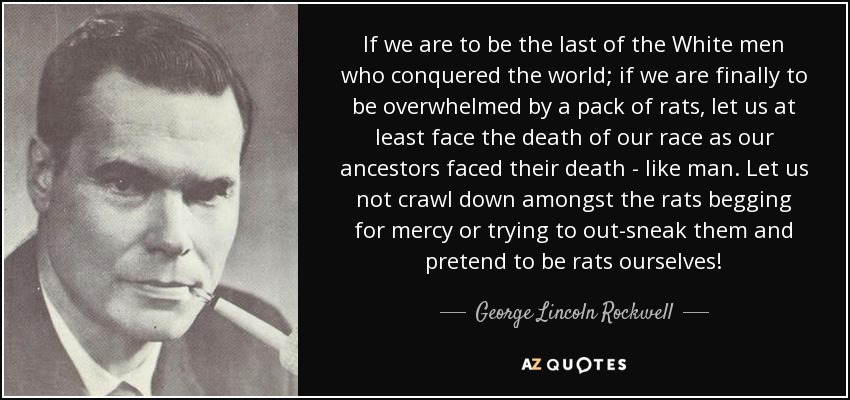 If we are to be the last of the White men who conquered the world; if we are finally to be overwhelmed by a pack of rats, let us at least face the death of our race as our ancestors faced their death---like MEN. Let us not crawl down amongst the rats begging for mercy or trying to out-sneak them and pretend to be rats ourselves! - George Lincoln Rockwell
