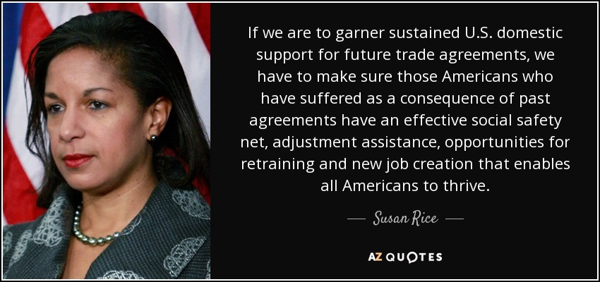 If we are to garner sustained U.S. domestic support for future trade agreements, we have to make sure those Americans who have suffered as a consequence of past agreements have an effective social safety net, adjustment assistance, opportunities for retraining and new job creation that enables all Americans to thrive. - Susan Rice