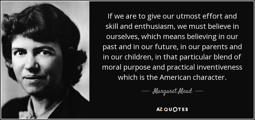 If we are to give our utmost effort and skill and enthusiasm, we must believe in ourselves, which means believing in our past and in our future, in our parents and in our children, in that particular blend of moral purpose and practical inventiveness which is the American character. - Margaret Mead