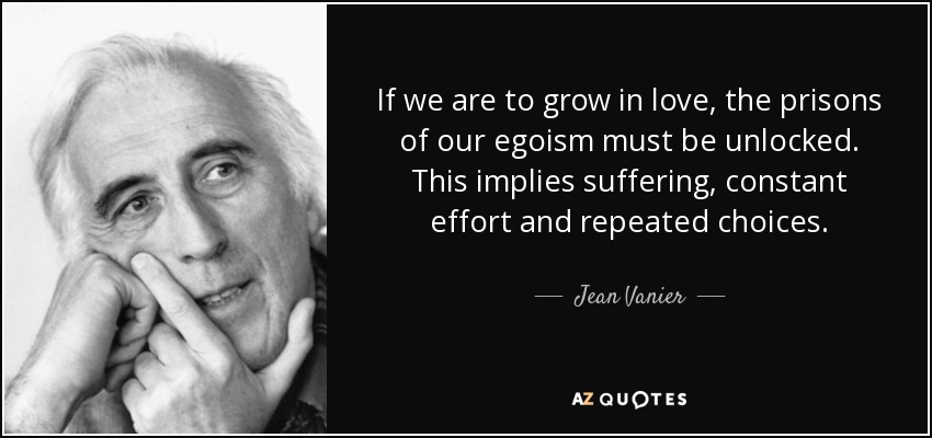If we are to grow in love, the prisons of our egoism must be unlocked. This implies suffering, constant effort and repeated choices. - Jean Vanier