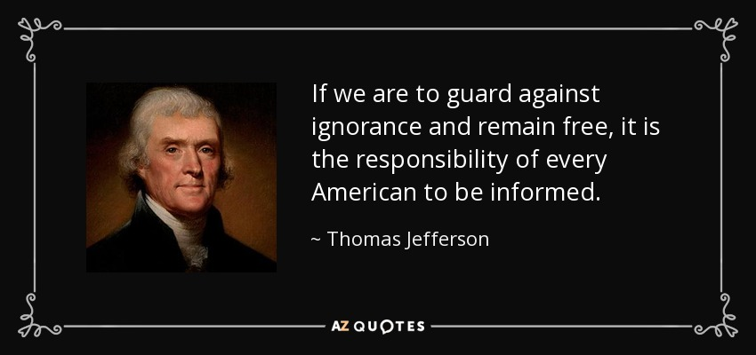 If we are to guard against ignorance and remain free, it is the responsibility of every American to be informed. - Thomas Jefferson
