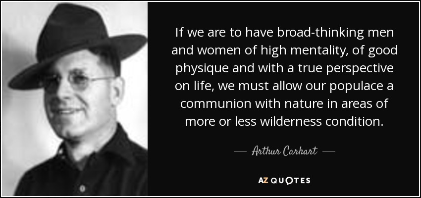 If we are to have broad-thinking men and women of high mentality, of good physique and with a true perspective on life, we must allow our populace a communion with nature in areas of more or less wilderness condition. - Arthur Carhart