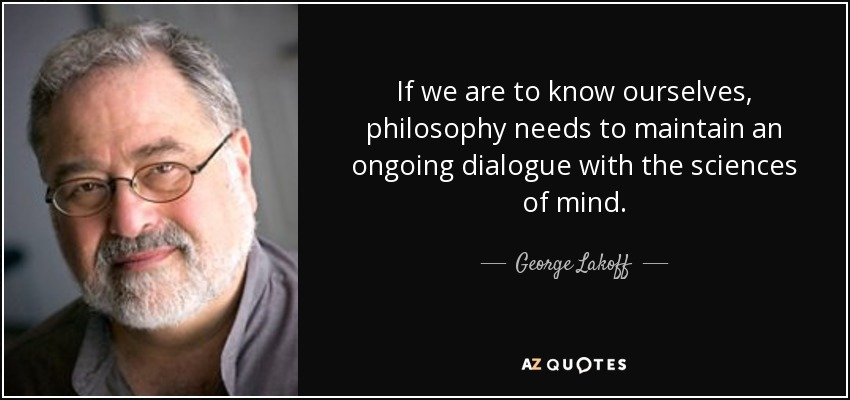 If we are to know ourselves, philosophy needs to maintain an ongoing dialogue with the sciences of mind. - George Lakoff